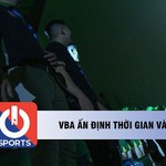 VBA ấn định thời gian và địa điểm thi đấu