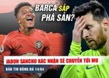 Bản tin bóng đá ngày 14/4: SỐC: Barca sắp PHÁ SẢN, Sancho xác nhận đến MU hè này?