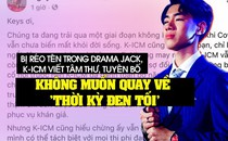 Bị réo tên trong drama Jack, K-ICM viết tâm thư, tuyên bố không muốn quay về THỜI KỲ ĐEN TỐI